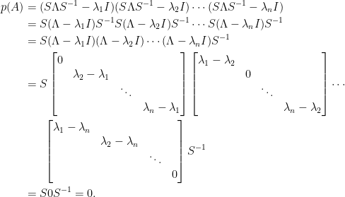 \begin{aligned}  p(A)&=(S\Lambda S^{-1}-\lambda_1I)(S\Lambda S^{-1}-\lambda_2I)\cdots(S\Lambda S^{-1}-\lambda_nI)\\  &=S(\Lambda-\lambda_1I)S^{-1}S(\Lambda-\lambda_2I)S^{-1}\cdots S(\Lambda-\lambda_nI)S^{-1}\\  &=S(\Lambda-\lambda_1I)(\Lambda-\lambda_2I)\cdots (\Lambda-\lambda_nI)S^{-1}\\  &=S\begin{bmatrix}  0&&&\\  &\lambda_2-\lambda_1&&\\  &&\ddots&\\  &&&\lambda_n-\lambda_1  \end{bmatrix}\begin{bmatrix}  \lambda_1-\lambda_2&&&\\  &0&&\\  &&\ddots&\\  &&&\lambda_n-\lambda_2  \end{bmatrix}\cdots\\  &~~~~~\begin{bmatrix}  \lambda_1-\lambda_n&&&\\  &\lambda_2-\lambda_n&&\\  &&\ddots&\\  &&&0  \end{bmatrix}S^{-1}\\  &=S0S^{-1}=0.\end{aligned}