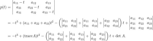 \begin{aligned}  p(t)&=\begin{vmatrix}  a_{11}-t&a_{12}&a_{13}\\  a_{21}&a_{22}-t&a_{23}\\  a_{31}&a_{32}&a_{33}-t  \end{vmatrix}\\  &=-t^3+(a_{11}+a_{22}+a_{33})t^2-\left(\begin{vmatrix}    a_{11}&a_{12}\\    a_{21}&a_{22}    \end{vmatrix}+\begin{vmatrix}    a_{11}&a_{13}\\    a_{31}&a_{33}    \end{vmatrix}+\begin{vmatrix}    a_{22}&a_{23}\\    a_{32}&a_{33}    \end{vmatrix}\right)t+\begin{vmatrix}    a_{11}&a_{12}&a_{13}\\    a_{21}&a_{22}&a_{23}\\    a_{31}&a_{32}&a_{33}    \end{vmatrix}\\  &=-t^3+(\hbox{trace}A)t^2-\left(\begin{vmatrix}    a_{11}&a_{12}\\    a_{21}&a_{22}    \end{vmatrix}+\begin{vmatrix}    a_{11}&a_{13}\\    a_{31}&a_{33}    \end{vmatrix}+\begin{vmatrix}    a_{22}&a_{23}\\    a_{32}&a_{33}    \end{vmatrix}\right)t+\det A.\end{aligned}