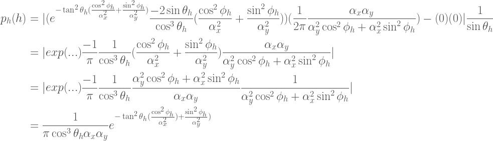 \begin{aligned}  p_h(h)  &=  |  (e^{-\tan^2\theta_h(\frac{\cos^2\phi_h}{\alpha_{x}^2}+\frac{\sin^2\phi_h}{\alpha_{y}^2})}  \frac{-2\sin\theta_h}{\cos^3\theta_h}  (\frac{\cos^2\phi_h}{\alpha_{x}^2}+\frac{\sin^2\phi_h}{\alpha_{y}^2}))    (\frac{1}{2\pi}  \frac{\alpha_x\alpha_y}  {\alpha_y^2\cos^2\phi_h+\alpha_x^2\sin^2\phi_h})    -(0)(0)  |  \frac{1}{\sin\theta_h} \\    &=  |  exp(...)  \frac{-1}{\pi}  \frac{1}{\cos^3\theta_h}  (\frac{\cos^2\phi_h}{\alpha_{x}^2}+\frac{\sin^2\phi_h}{\alpha_{y}^2})  \frac{\alpha_x\alpha_y}{\alpha_y^2\cos^2\phi_h+\alpha_x^2\sin^2\phi_h}  |\\    &=  |  exp(...)  \frac{-1}{\pi}  \frac{1}{\cos^3\theta_h}  \frac{\alpha_{y}^2\cos^2\phi_h+\alpha_{x}^2\sin^2\phi_h}{\alpha_x\alpha_y}  \frac{1}{\alpha_y^2\cos^2\phi_h+\alpha_x^2\sin^2\phi_h}  |\\    &=  \frac{1}{\pi\cos^3\theta_h\alpha_x\alpha_y}  e^{-\tan^2\theta_h(\frac{\cos^2\phi_h}{\alpha_{x}^2})+\frac{\sin^2\phi_h}{\alpha_{y}^2})}    \end{aligned}