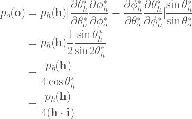 \begin{aligned}  p_o(\textbf{o}) &= p_h(\textbf{h})  |  \frac{\partial \theta^{\ast}_{h}}{\partial \theta^{\ast}_{o}}\frac{\partial \phi^{\ast}_{h}}{\partial \phi^{\ast}_{o}} -  \frac{\partial \phi^{\ast}_{h}}{\partial \theta^{\ast}_{o}}\frac{\partial \theta^{\ast}_{h}}{\partial \phi^{\ast}_{o}}  |  \frac{\sin\theta^{\ast}_{h}}{\sin\theta^{\ast}_{o}} \\  &= p_h(\textbf{h}) \frac{1}{2} \frac{\sin\theta^{\ast}_{h}}{\sin 2\theta^{\ast}_{h}} \\  &= \frac{p_h(\textbf{h})}{4\cos\theta^{\ast}_{h}} \\  &= \frac{p_h(\textbf{h})}{4(\textbf{h}\cdot\textbf{i})}  \end{aligned}