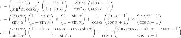 \begin{aligned} .\: &=\left ( \displaystyle \frac{\cos ^{2}\alpha }{\sin ^{2}\alpha .\cos \alpha } \right ) \left ( \displaystyle \frac{1-\cos \alpha }{1+\sin \alpha } \right )+\displaystyle \frac{\cos \alpha }{\cos ^{2}\alpha } \left ( \displaystyle \frac{\sin \alpha -1}{\cos \alpha +1} \right )\\ .\: &=\left ( \displaystyle \frac{\cos \alpha }{\sin ^{2}\alpha } \right ) \left ( \displaystyle \frac{1-\cos \alpha }{1+\sin \alpha } \right )\times \left ( \displaystyle \frac{1-\sin \alpha }{1-\sin \alpha } \right )+\displaystyle \frac{1 }{\cos \alpha } \left ( \displaystyle \frac{\sin \alpha -1}{\cos \alpha +1} \right )\times \left ( \displaystyle \frac{\cos \alpha -1}{\cos \alpha -1} \right )\\ .\: &=\left ( \displaystyle \frac{\cos \alpha }{\sin ^{2}\alpha } \right ) \left ( \displaystyle \frac{1-\sin \alpha -\cos \alpha +\cos \alpha \sin \alpha }{1-\sin^{2} \alpha } \right )+\displaystyle \frac{1 }{\cos \alpha } \left ( \displaystyle \frac{\sin \alpha \cos \alpha -\sin \alpha -\cos \alpha +1}{\cos ^{2}\alpha -1} \right )\\ \end{aligned}