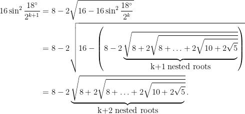 \begin{aligned} 16 \sin^2 \frac{18^{\circ}}{2^{k+1}} &= 8 - 2\sqrt{16 - 16 \sin^2 \frac{18^{\circ}}{2^{k}}}\\&= 8 - 2\sqrt{16 - \left(8 - 2\underbrace{ \sqrt{8 + 2\sqrt{8 + \ldots + 2\sqrt{10 + 2\sqrt{5}}}}}_{\hbox{k+1 nested roots}}\right)} \\ &= 8 - 2\underbrace{\sqrt{8 + 2\sqrt{8 + \ldots + 2\sqrt{10 + 2\sqrt{5}}}}}_{\hbox{k+2 nested roots}}.\end{aligned}
