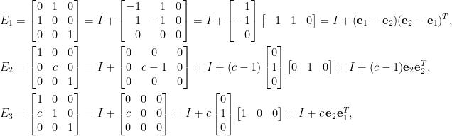 \begin{aligned} E_1&=\begin{bmatrix}  0&1&0\\  1&0&0\\  0&0&1  \end{bmatrix}=I+\left[\!\!\begin{array}{rrc}  -1&1&0\\  1&-1&0\\  0&0&0  \end{array}\!\!\right]=I+\left[\!\!\begin{array}{r}  1\\  -1\\  0  \end{array}\!\!\right]\begin{bmatrix}  -1&1&0  \end{bmatrix}=I+(\mathbf{e}_1-\mathbf{e}_2)(\mathbf{e}_2-\mathbf{e}_1)^T,\\  E_2&=\begin{bmatrix}  1&0&0\\  0&c&0\\  0&0&1  \end{bmatrix}=I+\left[\!\!\begin{array}{ccc}  0&0&0\\  0&c-1&0\\  0&0&0  \end{array}\!\!\right]=I+(c-1)\begin{bmatrix}  0\\  1\\  0  \end{bmatrix}\begin{bmatrix}  0&1&0  \end{bmatrix}=I+(c-1)\mathbf{e}_2\mathbf{e}_2^T,\\  E_3&=\begin{bmatrix}  1&0&0\\  c&1&0\\  0&0&1  \end{bmatrix}=I+\begin{bmatrix}  0&0&0\\  c&0&0\\  0&0&0  \end{bmatrix}=I+c\begin{bmatrix}  0\\  1\\  0  \end{bmatrix}\begin{bmatrix}  1&0&0  \end{bmatrix}=I+c\,\mathbf{e}_2\mathbf{e}_1^T,\end{aligned}