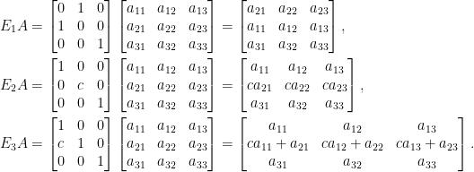 \begin{aligned} E_1A&=\begin{bmatrix}  0&1&0\\  1&0&0\\  0&0&1  \end{bmatrix}\begin{bmatrix}  a_{11}&a_{12}&a_{13}\\  a_{21}&a_{22}&a_{23}\\  a_{31}&a_{32}&a_{33}  \end{bmatrix}=\begin{bmatrix}  a_{21}&a_{22}&a_{23}\\  a_{11}&a_{12}&a_{13}\\  a_{31}&a_{32}&a_{33}  \end{bmatrix},\\  E_2A&=\begin{bmatrix}  1&0&0\\  0&c&0\\  0&0&1  \end{bmatrix}\begin{bmatrix}  a_{11}&a_{12}&a_{13}\\  a_{21}&a_{22}&a_{23}\\  a_{31}&a_{32}&a_{33}  \end{bmatrix}=\begin{bmatrix}  a_{11}&a_{12}&a_{13}\\  ca_{21}&ca_{22}&ca_{23}\\  a_{31}&a_{32}&a_{33}  \end{bmatrix},\\  E_3A&=\begin{bmatrix}  1&0&0\\  c&1&0\\  0&0&1  \end{bmatrix}\begin{bmatrix}  a_{11}&a_{12}&a_{13}\\  a_{21}&a_{22}&a_{23}\\  a_{31}&a_{32}&a_{33}  \end{bmatrix}=\begin{bmatrix}  a_{11}&a_{12}&a_{13}\\  ca_{11}+a_{21}&ca_{12}+a_{22}&ca_{13}+a_{23}\\  a_{31}&a_{32}&a_{33}  \end{bmatrix}.\end{aligned}