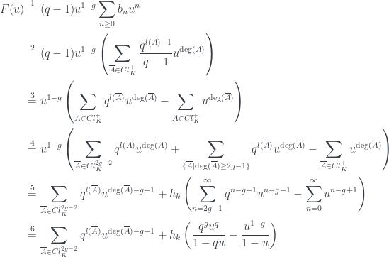 \begin{aligned} F(u) &\overset{1}{=} (q-1)u^{1-g}\sum_{n \ge 0}b_{n}u^{n} \\ &\overset{2}{=} (q-1)u^{1-g}\left(\sum_{\overline{A} \in Cl_{K}^{+}}\frac{q^{l(\overline{A})-1}}{q-1}u^{\deg(\overline{A})}\right) \\ &\overset{3}{=} u^{1-g}\left(\sum_{\overline{A} \in Cl_{K}^{+}}q^{l(\overline{A})}u^{\deg(\overline{A})}-\sum_{\overline{A} \in Cl_{K}^{+}}u^{\deg(\overline{A})}\right) \\ &\overset{4}{=} u^{1-g}\left(\sum_{\overline{A} \in Cl_{K}^{2g-2}}q^{l(\overline{A})}u^{\deg(\overline{A})}+\sum_{\{\overline{A} \mid \deg(\overline{A}) \ge 2g-1\}}q^{l(\overline{A})}u^{\deg(\overline{A})}-\sum_{\overline{A} \in Cl_{K}^{+}}u^{\deg(\overline{A})}\right) \\ &\overset{5}{=} \sum_{\overline{A} \in Cl_{K}^{2g-2}}q^{l(\overline{A})}u^{\deg(\overline{A})-g+1}+h_{k}\left(\sum_{n = 2g-1}^{\infty}q^{n-g+1}u^{n-g+1}-\sum_{n = 0}^{\infty}u^{n-g+1}\right) \\ &\overset{6}{=} \sum_{\overline{A} \in Cl_{K}^{2g-2}}q^{l(\overline{A})}u^{\deg(\overline{A})-g+1}+h_{k}\left(\frac{q^{g}u^{q}}{1-qu}-\frac{u^{1-g}}{1-u}\right) \end{aligned}