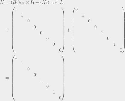 \begin{aligned} H &= (H_1)_{1,2} \otimes I_{3} + (H_2)_{1,3} \otimes I_{2} \\ &= \begin{pmatrix} 1&&&&&&& \\ &1&&&&&& \\ &&0&&&&& \\ &&&0&&&& \\ &&&&0&&& \\ &&&&&0&& \\ &&&&&&0& \\ &&&&&&&0 \end{pmatrix} + \begin{pmatrix} 0&&&&&&& \\ &0&&&&&& \\ &&0&&&&& \\ &&&0&&&& \\ &&&&1&&& \\ &&&&&0&& \\ &&&&&&1& \\ &&&&&&&0 \end{pmatrix} \\ &= \begin{pmatrix} 1&&&&&&& \\ &1&&&&&& \\ &&0&&&&& \\ &&&0&&&& \\ &&&&1&&& \\ &&&&&0&& \\ &&&&&&1& \\ &&&&&&&0 \end{pmatrix}\end{aligned}