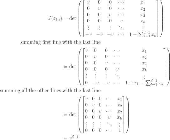 \begin{aligned} J(z_{1:d})&=\det \left( \begin{bmatrix} v & 0 & 0 & \cdots & x_1 \\ 0 & v & 0 & \cdots & x_2 \\ 0 & 0 & v & \cdots & x_2 \\ \underset{\vdots}{0} & \underset{\vdots}{0} & \underset{\vdots}{0} & \underset{\ddots}{v} & \underset{\vdots}{x_k} \\ - v & -v & -v & \cdots & 1-\sum_{k=1}^{d-1}x_k \end{bmatrix} \right) \\ \text{summing first line }&\text{with the last line}\\ &=\det \left( \begin{bmatrix} v & 0 & 0 & \cdots & x_1 \\ 0 & v & 0 & \cdots & x_2 \\ 0 & 0 & v & \cdots & x_2 \\ \underset{\vdots}{0} & \underset{\vdots}{0} & \underset{\vdots}{0} & \underset{\ddots}{v} & \underset{\vdots}{x_k} \\ 0 & -v & -v & \cdots & 1+x_1-\sum_{k=1}^{d-1}x_k \end{bmatrix} \right) \\ \text{summing all the other lines }&\text{with the last line}\\ &=\det \left( \begin{bmatrix} v & 0 & 0 & \cdots & x_1 \\ 0 & v & 0 & \cdots & x_2 \\ 0 & 0 & v & \cdots & x_2 \\ \underset{\vdots}{0} & \underset{\vdots}{0} & \underset{\vdots}{0} & \underset{\ddots}{v} & \underset{\vdots}{x_k} \\ 0 & 0 & 0 & \cdots & 1 \end{bmatrix} \right) \\ &=v^{d-1} \\ \end{aligned}