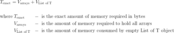 \begin{aligned} T_\text{exact} = V_\text{arrays} + V_\text{List of T} \end{aligned} \\\\\\ \begin{aligned} \text{where}\ &T_\text{exact} &&-\ \text{is the exact amount of memory required in bytes} \\ &V_\text{arrays} &&-\ \text{is the amount of memory required to hold all arrays} \\ &V_\text{List of T} &&-\ \text{is the amount of memory consumed by empty List of T object}\end{aligned}
