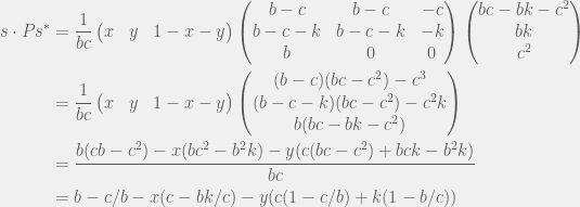 \begin{aligned} s \cdot P s^* & = \frac{1}{bc}\begin{pmatrix} x & y & 1 - x - y \end{pmatrix} \begin{pmatrix} b - c & b - c & - c \\ b - c - k & b - c - k & - k \\ b & 0 & 0 \end{pmatrix} \begin{pmatrix} bc - bk - c^2 \\ bk \\ c^2 \end{pmatrix} \\ & = \frac{1}{bc}\begin{pmatrix} x & y & 1 - x - y \end{pmatrix} \begin{pmatrix} (b - c)(bc - c^2) - c^3 \\ (b - c - k)(bc - c^2) - c^2k \\ b(bc - bk - c^2) \end{pmatrix} \\ & = \frac{b(cb - c^2) - x(bc^2 - b^2k) - y(c(bc - c^2) + bck - b^2k)}{bc} \\ & = b - c/b - x(c - bk/c) - y(c(1 - c/b) + k(1 - b/c)) \\ \end{aligned}