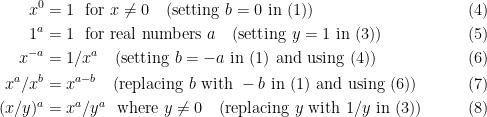 \begin{aligned} x^0 &= 1 \ \text{ for }x \neq 0\quad \text{(setting } b = 0\text{ in (1))}\quad\quad\quad\quad&(4)\\1^a &= 1 \ \text{ for real numbers }a \quad \text{(setting } y = 1\text{ in (3))}\quad\quad\quad\quad&(5)\\x^{-a} &= 1/x^{a}\quad\text{(setting } b=-a \text{ in (1) and using (4))}\quad\quad&(6)\\x^{a}/x^{b} &= x^{a-b}\quad\text{(replacing } b \text{ with }-b \text{ in (1) and using (6))}\quad\quad&(7)\\(x/y)^a &= x^a/y^a \ \text{ where }y \neq 0\quad\text{(replacing }y \text{ with }1/y\text{ in (3))}\quad\quad&(8)\end{aligned}