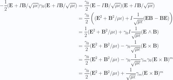 \begin{aligned}-\frac{1}{{2}} (\mathbf{E} + I\mathbf{B}/\sqrt{\mu\epsilon}) \gamma_0 (\mathbf{E} + I\mathbf{B}/\sqrt{\mu\epsilon})&=\frac{\gamma_0}{2} (\mathbf{E} - I\mathbf{B}/\sqrt{\mu\epsilon}) (\mathbf{E} + I\mathbf{B}/\sqrt{\mu\epsilon}) \\ &=\frac{\gamma_0}{2} \left( (\mathbf{E}^2 + \mathbf{B}^2/{\mu\epsilon}) + I \frac{1}{{\sqrt{\mu\epsilon}}} (\mathbf{E}\mathbf{B} - \mathbf{B}\mathbf{E}) \right) \\ &=\frac{1}{2} (\mathbf{E}^2 + \mathbf{B}^2/{\mu\epsilon}) + \gamma_0 I \frac{1}{{\sqrt{\mu\epsilon}}} (\mathbf{E} \wedge \mathbf{B}) \\ &=\frac{\gamma_0}{2} (\mathbf{E}^2 + \mathbf{B}^2/{\mu\epsilon}) - \gamma_0 \frac{1}{{\sqrt{\mu\epsilon}}} (\mathbf{E} \times \mathbf{B}) \\ &=\frac{\gamma_0}{2} (\mathbf{E}^2 + \mathbf{B}^2/{\mu\epsilon}) - \gamma_0 \frac{1}{{\sqrt{\mu\epsilon}}} \gamma_m \gamma_0 (\mathbf{E} \times \mathbf{B})^m \\ &=\frac{\gamma_0}{2} (\mathbf{E}^2 + \mathbf{B}^2/{\mu\epsilon}) + \frac{1}{{\sqrt{\mu\epsilon}}} \gamma_m (\mathbf{E} \times \mathbf{B})^m \\  \end{aligned}