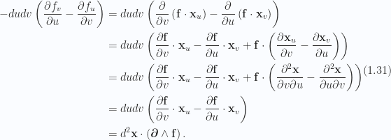 \begin{aligned}-du dv\left( {\frac{\partial {f_v}}{\partial {u}} -\frac{\partial {f_u}}{\partial {v}}} \right) &= du dv\left( {\frac{\partial {}}{\partial {v}}\left( {\mathbf{f} \cdot \mathbf{x}_u} \right)-\frac{\partial {}}{\partial {u}}\left( {\mathbf{f} \cdot \mathbf{x}_v} \right)} \right) \\ &= du dv\left( {\frac{\partial {\mathbf{f}}}{\partial {v}} \cdot \mathbf{x}_u-\frac{\partial {\mathbf{f}}}{\partial {u}} \cdot \mathbf{x}_v+\mathbf{f} \cdot \left( {\frac{\partial {\mathbf{x}_u}}{\partial {v}}-\frac{\partial {\mathbf{x}_v}}{\partial {u}}} \right)} \right) \\ &= du dv \left( {\frac{\partial {\mathbf{f}}}{\partial {v}} \cdot \mathbf{x}_u-\frac{\partial {\mathbf{f}}}{\partial {u}} \cdot \mathbf{x}_v+\mathbf{f} \cdot \left( {\frac{\partial^2 \mathbf{x}}{\partial v \partial u}-\frac{\partial^2 \mathbf{x}}{\partial u \partial v}} \right)} \right) \\ &= du dv \left( {\frac{\partial {\mathbf{f}}}{\partial {v}} \cdot \mathbf{x}_u-\frac{\partial {\mathbf{f}}}{\partial {u}} \cdot \mathbf{x}_v} \right) \\ &= d^2 \mathbf{x} \cdot \left( { \boldsymbol{\partial} \wedge \mathbf{f} } \right).\end{aligned} \hspace{\stretch{1}}(1.31)