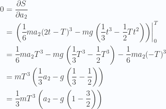 \begin{aligned}0 &= \frac{\partial {S}}{\partial {a_2}} \\ &={\left.\left(\frac{1}{{6}} m a_2 (2 t - T )^3 - m g \left(\frac{1}{{3}}t^3 - \frac{1}{{2}}T t^2 \right)\right)\right\vert}_0^T \\ &=\frac{1}{{6}} m a_2 T^3 - m g \left(\frac{1}{{3}}T^3 - \frac{1}{{2}}T^3 \right)-\frac{1}{{6}} m a_2 (- T )^3 \\ &=m T^3 \left( \frac{1}{{3}} a_2 - g \left( \frac{1}{{3}} - \frac{1}{{2}} \right) \right) \\ &=\frac{1}{{3}} m T^3 \left( a_2 - g \left( 1 - \frac{3}{2} \right) \right) \\ \end{aligned}