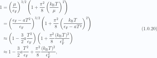\begin{aligned}1 &= \left( \frac{\mu}{ \epsilon_{\mathrm{F}} } \right)^{3/2}\left( 1 + \frac{\pi^2}{8} \left( \frac{k_{\mathrm{B}} T}{\mu} \right)^2 \right) \\ &= \left( \frac{\epsilon_{\mathrm{F}} - a T^2}{ \epsilon_{\mathrm{F}} } \right)^{3/2}\left( 1 + \frac{\pi^2}{8} \left( \frac{k_{\mathrm{B}} T}{\epsilon_{\mathrm{F}} - a T^2} \right)^2 \right) \\ &\approx  \left( 1 - \frac{3}{2} a \frac{T^2}{\epsilon_{\mathrm{F}}} \right)\left( 1 + \frac{\pi^2}{8} \frac{(k_{\mathrm{B}} T)^2}{\epsilon_{\mathrm{F}}^2} \right) \\ &\approx  1 - \frac{3}{2} a \frac{T^2}{\epsilon_{\mathrm{F}}} + \frac{\pi^2}{8} \frac{(k_{\mathrm{B}} T)^2}{\epsilon_{\mathrm{F}}^2},\end{aligned} \hspace{\stretch{1}}(1.0.20)
