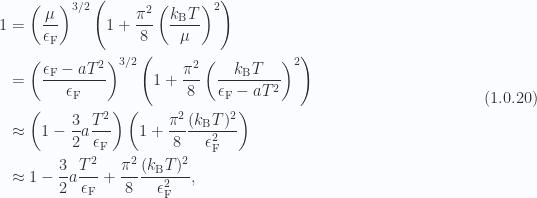 \begin{aligned}1 &= \left( \frac{\mu}{ \epsilon_{\mathrm{F}} } \right)^{3/2}\left( 1 + \frac{\pi^2}{8} \left( \frac{k_{\mathrm{B}} T}{\mu} \right)^2 \right) \\ &= \left( \frac{\epsilon_{\mathrm{F}} - a T^2}{ \epsilon_{\mathrm{F}} } \right)^{3/2}\left( 1 + \frac{\pi^2}{8} \left( \frac{k_{\mathrm{B}} T}{\epsilon_{\mathrm{F}} - a T^2} \right)^2 \right) \\ &\approx  \left( 1 - \frac{3}{2} a \frac{T^2}{\epsilon_{\mathrm{F}}} \right)\left( 1 + \frac{\pi^2}{8} \frac{(k_{\mathrm{B}} T)^2}{\epsilon_{\mathrm{F}}^2} \right) \\ &\approx  1 - \frac{3}{2} a \frac{T^2}{\epsilon_{\mathrm{F}}} + \frac{\pi^2}{8} \frac{(k_{\mathrm{B}} T)^2}{\epsilon_{\mathrm{F}}^2},\end{aligned} \hspace{\stretch{1}}(1.0.20)