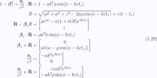 \begin{aligned}1 - \boldsymbol{\beta}_c^2 + \frac{\mathbf{a}_c}{c^2} \cdot \mathbf{R} &= 1 - a k^2 \rho \cos(\phi -  k c t_r) \\ R &= \sqrt{(\rho^2 + a^2 + z^2 - 2 a \rho \cos(\phi - k c t_r)} = c( t - t_r) \\ \mathbf{R} - \boldsymbol{\beta}_c R &= \begin{bmatrix}\rho e^{i\phi} - a (1 + i k R) e^{i k c t_r} \\ z \end{bmatrix} \\ \boldsymbol{\beta}_c \cdot \mathbf{R} &= \rho a^2 k \sin(\phi -  k c t_r) \\ \boldsymbol{\beta}_c \times \mathbf{R} &=\begin{bmatrix}0 \\ a k ( a - \rho \cos(\phi -  k c t_r) )\end{bmatrix} \\ \frac{\mathbf{a}_c}{c^2} &=\begin{bmatrix}- a k^2 e^{i k c t_r} \\ 0\end{bmatrix} \\ \frac{\mathbf{a}_c}{c^2} \times \mathbf{R} &=\begin{bmatrix}i z a k^2 e^{i k c t_r} \\ - a k^2 \rho \sin(\phi -  k c t_r)\end{bmatrix}.\end{aligned} \hspace{\stretch{1}}(1.29)