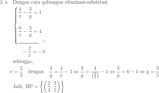 \begin{aligned}2.\: \textrm{a}\quad &\textrm{Dengan cara gabungan eliminasi-substitusi}\\ &\begin{cases} \displaystyle \frac{4}{x}-\frac{3}{y}=1 \\\\ \displaystyle \frac{6}{x}-\frac{3}{y}=4 \\ \underline{\qquad\qquad}\: \: \: - \end{cases}\\ &\: \: \: \quad \displaystyle -\frac{2}{x}=-3\\ &\textrm{sehingga},\\ x&=\displaystyle \frac{2}{3}\quad \textrm{dengan}\quad \displaystyle \frac{3}{y}=\frac{4}{x}-1\Leftrightarrow \displaystyle \frac{3}{y}=\displaystyle \frac{4}{\left ( \frac{2}{3} \right )}-1\Leftrightarrow \displaystyle \frac{3}{y}=6-1\Leftrightarrow y=\displaystyle \frac{3}{5}\\ &\textrm{Jadi},\: \textrm{HP}=\left \{ \left (\displaystyle \frac{2}{3},\frac{3}{5} \right ) \right \} \end{aligned}