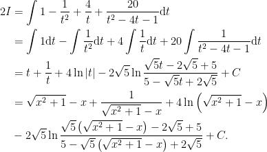 \begin{aligned}2I&=\displaystyle\int 1-\dfrac{1}{t^{2}}+\dfrac{4}{t}+\dfrac{20}{t^{2}-4t-1}\mathrm{d}t\\&=\displaystyle\int 1\mathrm{d}t-\displaystyle\int\dfrac{1}{t^{2}}\mathrm{d}t+4\displaystyle\int\frac{1}{t}\mathrm{d}t+20\displaystyle\int\dfrac{1}{t^{2}-4t-1}\mathrm{d}t\\&=t+\dfrac{1}{t}+4\ln\left\vert t\right\vert -2\sqrt{5}\ln \dfrac{\sqrt{5}t-2\sqrt{5}+5}{5-\sqrt{5}t+2\sqrt{5}}+C\\&=\sqrt{x^{2}+1}-x+\dfrac{1}{\sqrt{x^{2}+1}-x}+4\ln\left( \sqrt{x^{2}+1}-x\right) \\&-2\sqrt{5}\ln\dfrac{\sqrt{5}\left( \sqrt{x^{2}+1}-x\right) -2\sqrt{5}+5}{5-\sqrt{5}\left( \sqrt{x^{2}+1}-x\right) +2\sqrt{5}}+C.  \end{aligned}