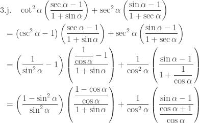 \begin{aligned}3&.\textrm{j}.\quad \cot ^{2}\alpha \left ( \displaystyle \frac{\sec \alpha -1}{1+\sin \alpha } \right )+\sec ^{2}\alpha \left ( \displaystyle \frac{\sin \alpha -1}{1+\sec \alpha } \right )\\ &=\left ( \csc ^{2}\alpha -1 \right ) \left ( \displaystyle \frac{\sec \alpha -1}{1+\sin \alpha } \right )+\sec ^{2}\alpha \left ( \displaystyle \frac{\sin \alpha -1}{1+\sec \alpha } \right )\\ &=\left ( \displaystyle \frac{1}{\sin ^{2}\alpha } -1 \right ) \left ( \displaystyle \frac{\displaystyle \frac{1}{\cos \alpha } -1}{1+\sin \alpha } \right )+\displaystyle \frac{1}{\cos ^{2}\alpha } \left ( \displaystyle \frac{\sin \alpha -1}{1+\displaystyle \frac{1}{\cos \alpha } } \right )\\ &=\left ( \displaystyle \frac{1-\sin ^{2}\alpha }{\sin ^{2}\alpha } \right ) \left ( \displaystyle \frac{\displaystyle \frac{1-\cos \alpha }{\cos \alpha }}{1+\sin \alpha } \right )+\displaystyle \frac{1}{\cos ^{2}\alpha } \left ( \displaystyle \frac{\sin \alpha -1}{\displaystyle \frac{\cos \alpha +1}{\cos \alpha } } \right )\\ \end{aligned}