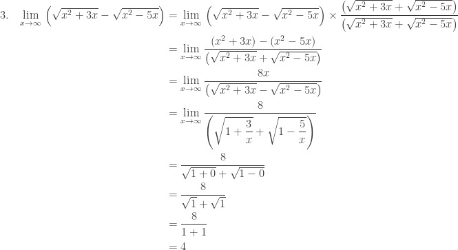 \begin{aligned}3.\quad \underset{x\rightarrow \infty }{\textrm{lim}}\: \left ( \sqrt{x^{2}+3x}-\sqrt{x^{2}-5x} \right )&=\underset{x\rightarrow \infty }{\textrm{lim}}\: \left ( \sqrt{x^{2}+3x}-\sqrt{x^{2}-5x} \right )\times \displaystyle \frac{\left ( \sqrt{x^{2}+3x}+\sqrt{x^{2}-5x} \right )}{\left ( \sqrt{x^{2}+3x}+\sqrt{x^{2}-5x} \right )}\\ &=\underset{x\rightarrow \infty }{\textrm{lim}}\: \displaystyle \frac{\left ( x^{2}+3x \right )-\left ( x^{2}-5x \right )}{\left ( \sqrt{x^{2}+3x}+\sqrt{x^{2}-5x} \right )}\\ &=\underset{x\rightarrow \infty }{\textrm{lim}}\: \displaystyle \frac{8x}{\left ( \sqrt{x^{2}+3x}-\sqrt{x^{2}-5x} \right )}\\ &= \underset{x\rightarrow \infty }{\textrm{lim}}\: \displaystyle \frac{8}{\left ( \sqrt{1+\displaystyle \frac{3}{x}}+\sqrt{1-\displaystyle \frac{5}{x}} \right )}\\ &=\displaystyle \frac{8}{\sqrt{1+0}+\sqrt{1-0}}\\ &=\displaystyle \frac{8}{\sqrt{1}+\sqrt{1}}\\ &=\displaystyle \frac{8}{1+1}\\ &=4 \end{aligned}