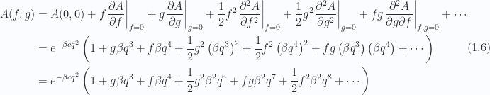 \begin{aligned}A(f, g) &= A(0, 0) + f {\left. \frac{\partial A}{\partial f} \right\vert}_{f = 0} + g {\left. \frac{\partial A}{\partial g} \right\vert}_{g = 0} + \frac{1}{2} f^2 {\left. \frac{\partial^2 A}{\partial f^2} \right\vert}_{f = 0} + \frac{1}{2} g^2 {\left. \frac{\partial^2 A}{\partial g^2} \right\vert}_{g = 0} + f g {\left. \frac{\partial^2 A}{\partial g \partial f} \right\vert}_{f, g = 0} + \cdots \\ &= e^{ -\beta c q^2 } \left( 1 + g \beta q^3 + f \beta q^4+ \frac{1}{2} g^2 \left( \beta q^3 \right)^2 + \frac{1}{2} f^2 \left( \beta q^4 \right)^2 + f g \left( \beta q^3 \right) \left( \beta q^4 \right) + \cdots \right) \\ &= e^{ -\beta c q^2 } \left( 1 + g \beta q^3 + f \beta q^4+ \frac{1}{2} g^2 \beta^2 q^6+ f g \beta^2 q^7+ \frac{1}{2} f^2 \beta^2 q^8 + \cdots \right) \end{aligned} \hspace{\stretch{1}}(1.6)