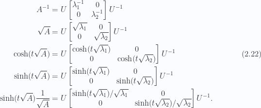 \begin{aligned}A^{-1} &= U \begin{bmatrix}\lambda_1^{-1} & 0 \\ 0 & \lambda_2^{-1} \end{bmatrix}U^{-1} \\ \sqrt{A} &= U \begin{bmatrix}\sqrt{\lambda_1} & 0 \\ 0 & \sqrt{\lambda_2}\end{bmatrix}U^{-1} \\ \cosh(t \sqrt{A}) &= U \begin{bmatrix}\cosh( t \sqrt{\lambda_1} ) & 0 \\ 0 & \cosh( t \sqrt{\lambda_2} )\end{bmatrix}U^{-1} \\ \sinh(t \sqrt{A}) &= U \begin{bmatrix}\sinh( t \sqrt{\lambda_1} ) & 0 \\ 0 & \sinh( t \sqrt{\lambda_2} )\end{bmatrix}U^{-1} \\ \sinh(t \sqrt{A}) \frac{1}{{\sqrt{A}}} &= U \begin{bmatrix}\sinh( t \sqrt{\lambda_1} )/\sqrt{\lambda_1} & 0 \\ 0 & \sinh( t \sqrt{\lambda_2} )/\sqrt{\lambda_2}\end{bmatrix}U^{-1}.\end{aligned} \hspace{\stretch{1}}(2.22)