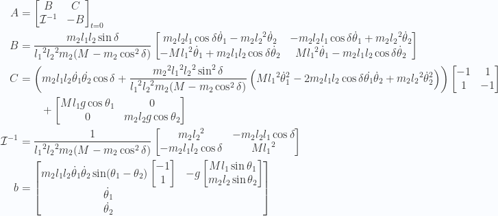\begin{aligned}A & = {{\begin{bmatrix}B & C \\ \mathcal{I}^{-1} & -B\end{bmatrix}}}_{{t=0}} \\ B & =\frac{ m_2 l_1 l_2 \sin\delta}{{l_1}^2 {l_2}^2 m_2 (M - m_2 \cos^2\delta)}\begin{bmatrix}m_2 l_2 l_1 \cos\delta \dot{\theta}_1 - m_2 {l_2}^2 \dot{\theta}_2 & -m_2 l_2 l_1 \cos\delta \dot{\theta}_1 + m_2 {l_2}^2 \dot{\theta}_2 \\ -M {l_1}^2 \dot{\theta}_1 +m_2 l_1 l_2 \cos\delta \dot{\theta}_2 & M {l_1}^2 \dot{\theta}_1 -m_2 l_1 l_2 \cos\delta \dot{\theta}_2\end{bmatrix} \\ C & =\left(m_2 l_1 l_2 \dot{\theta_1} \dot{\theta_2} \cos \delta+\frac{ {m_2}^2 {l_1}^2 {l_2}^2 \sin^2\delta}{{l_1}^2 {l_2}^2 m_2 (M - m_2 \cos^2\delta)}\left(M {l_1}^2 {\dot{\theta}_1}^2 - 2 m_2 l_1 l_2 \cos\delta \dot{\theta_1} \dot{\theta}_2 + m_2 {l_2}^2 {\dot{\theta}_2}^2  \right)\right)\begin{bmatrix}-1 & 1 \\ 1 & -1\end{bmatrix} \\ & \qquad+\begin{bmatrix}M l_1 g \cos\theta_1 & 0 \\ 0 & m_2 l_2 g \cos\theta_2\end{bmatrix} \\ \mathcal{I}^{-1} & =\frac{1}{{{l_1}^2 {l_2}^2 m_2 (M - m_2 \cos^2\delta)}}\begin{bmatrix}m_2 {l_2}^2 & -m_2 l_2 l_1 \cos\delta \\ -m_2 l_1 l_2 \cos\delta & M {l_1}^2 \\ \end{bmatrix} \\ b & =\begin{bmatrix}m_2 l_1 l_2 \dot{\theta}_1 \dot{\theta}_2 \sin(\theta_1 - \theta_2) \begin{bmatrix}-1 \\ 1\end{bmatrix} & - g\begin{bmatrix}M l_1 \sin{\theta_1} \\ m_2 l_2 \sin{\theta_2} \\ \end{bmatrix} \\ \dot{\theta}_1 \\ \dot{\theta}_2 \\ \end{bmatrix}\end{aligned}