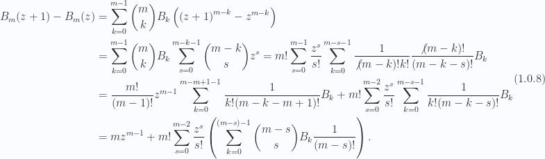 \begin{aligned}B_m(z + 1) - B_m(z) &= \sum_{k = 0}^{m - 1}\binom{m}{k} B_k \left(\left( z + 1\right)^{m - k}- z^{m - k}\right) \\ &= \sum_{k = 0}^{m - 1}\binom{m}{k} B_k \sum_{s = 0}^{m - k - 1} \binom{m - k}{s} z^s= m! \sum_{s = 0}^{m - 1}\frac{z^s}{s!}\sum_{k = 0}^{m - s - 1} \frac{1}{\not{{(m -k)!}} k!} \frac{\not{{(m - k)!}}}{(m - k - s)!} B_k \\ &= \frac{m! }{(m -1)!} z^{m - 1}\sum_{k = 0}^{m - m + 1 - 1} \frac{1}{ k! (m - k - m + 1)!} B_k +m! \sum_{s = 0}^{m - 2}\frac{z^s}{s!}\sum_{k = 0}^{m - s - 1} \frac{1}{ k! (m - k - s)!} B_k \\ &= m z^{m - 1}+ m! \sum_{s = 0}^{m - 2}\frac{z^s}{s!}\left( \sum_{k = 0}^{(m-s) - 1} \binom{m - s}{s} B_k \frac{1}{{(m - s)!}}  \right).\end{aligned} \hspace{\stretch{1}}(1.0.8)
