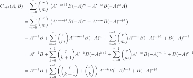 \begin{aligned}C_{r+1}(A,B) &= \sum_{m=0}^r \binom{r}{m} \left( A^{r-m+1} B (-A)^m-A^{r-m} B (-A)^{m} A \right) \\ &= \sum_{m=0}^r \binom{r}{m} \left( A^{r-m+1} B (-A)^m+A^{r-m} B (-A)^{m+1} \right) \\ &= A^{r+1} B+ \sum_{m=1}^r \binom{r}{m} A^{r-m+1} B (-A)^m+ \sum_{m=0}^{r-1} \binom{r}{m} A^{r-m} B (-A)^{m+1} + B (-A)^{r+1} \\ &= A^{r+1} B+ \sum_{k=0}^{r-1} \binom{r}{k+1} A^{r-k} B (-A)^{k+1}+ \sum_{m=0}^{r-1} \binom{r}{m} A^{r-m} B (-A)^{m+1} + B (-A)^{r+1} \\ &= A^{r+1} B+ \sum_{k=0}^{r-1} \left( \binom{r}{k+1} + \binom{r}{k} \right) A^{r-k} B (-A)^{k+1}+ B (-A)^{r+1} \\ \end{aligned}