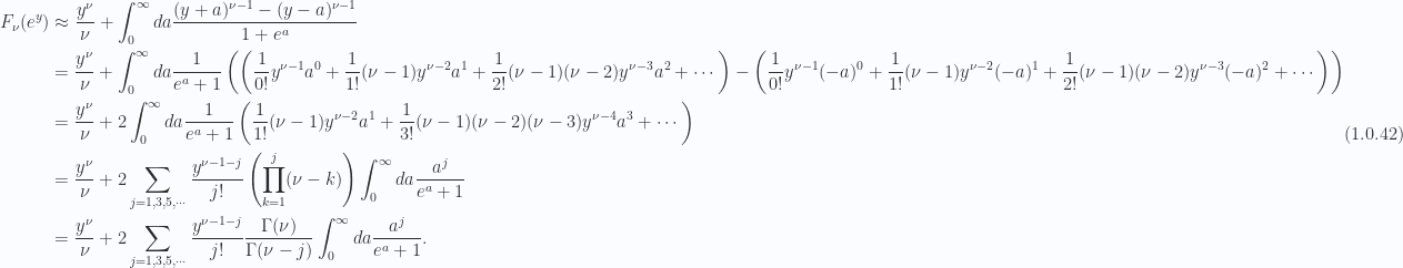 \begin{aligned}F_\nu(e^y)  &\approx \frac{y^\nu}{\nu}+\int_0^\infty da \frac{ (y + a)^{\nu - 1} -(y - a)^{\nu - 1}  } { 1 + e^{a} } \\ &= \frac{y^\nu}{\nu}+\int_0^\infty da \frac{1}{{e^a + 1}}\left( \left( \frac{1}{{0!}} y^{\nu-1} a^0 + \frac{1}{{1!}} (\nu-1) y^{\nu-2} a^1 + \frac{1}{{2!}} (\nu-1) (\nu-2) y^{\nu-3} a^2 + \cdots  \right) - \left( \frac{1}{{0!}} y^{\nu-1} (-a)^0 + \frac{1}{{1!}} (\nu-1) y^{\nu-2} (-a)^1 + \frac{1}{{2!}} (\nu-1) (\nu-2) y^{\nu-3} (-a)^2 + \cdots  \right)  \right) \\ &= \frac{y^\nu}{\nu}+ 2\int_0^\infty da \frac{1}{{e^a + 1}}   \left( \frac{1}{{1!}} (\nu-1) y^{\nu-2} a^1 + \frac{1}{{3!}} (\nu-1) (\nu-2) (\nu - 3)y^{\nu-4} a^3 + \cdots  \right) \\ &= \frac{y^\nu}{\nu}+ 2\sum_{j = 1, 3, 5, \cdots} \frac{y^{\nu - 1 - j}}{j!} \left( \prod_{k = 1}^j (\nu-k)  \right)\int_0^\infty da \frac{a^j}{e^a + 1} \\ &= \frac{y^\nu}{\nu}+ 2\sum_{j = 1, 3, 5, \cdots} \frac{y^{\nu - 1 - j}}{j!} \frac{ \Gamma(\nu) } {\Gamma(\nu - j)}\int_0^\infty da \frac{a^j}{e^a + 1}.\end{aligned} \hspace{\stretch{1}}(1.0.42)