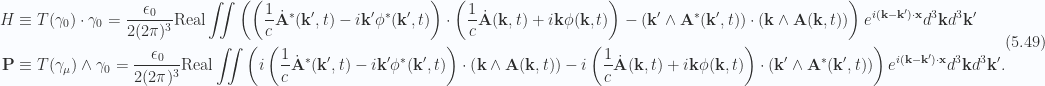 \begin{aligned}H &\equiv T(\gamma_0) \cdot \gamma_0 = \frac{\epsilon_0}{2 (2 \pi)^3} \text{Real} \iint\left(\left(\frac{1}{c} {{\dot{\mathbf{A}}}}^{*}(\mathbf{k}',t)- i \mathbf{k}' {{\phi}}^{*}(\mathbf{k}', t)\right)\cdot\left(\frac{1}{c} \dot{\mathbf{A}}(\mathbf{k}, t)+ i \mathbf{k} \phi(\mathbf{k}, t)\right)- (\mathbf{k}' \wedge {\mathbf{A}}^{*}(\mathbf{k}', t)) \cdot (\mathbf{k} \wedge \mathbf{A}(\mathbf{k}, t))\right)e^{i (\mathbf{k} -\mathbf{k}') \cdot \mathbf{x} } d^3 \mathbf{k} d^3 \mathbf{k}' \\ \mathbf{P} &\equiv T(\gamma_\mu) \wedge \gamma_0 = \frac{\epsilon_0}{2 (2 \pi)^3} \text{Real} \iint\left(i\left(\frac{1}{c} {{\dot{\mathbf{A}}}}^{*}(\mathbf{k}',t)- i \mathbf{k}' {{\phi}}^{*}(\mathbf{k}', t)\right) \cdot\left(\mathbf{k} \wedge \mathbf{A}(\mathbf{k}, t)\right)-i\left(\frac{1}{c} \dot{\mathbf{A}}(\mathbf{k}, t)+ i \mathbf{k} \phi(\mathbf{k}, t)\right)\cdot\left(\mathbf{k}' \wedge {\mathbf{A}}^{*}(\mathbf{k}', t)\right)\right)e^{i (\mathbf{k} -\mathbf{k}') \cdot \mathbf{x} } d^3 \mathbf{k} d^3 \mathbf{k}'.\end{aligned} \hspace{\stretch{1}}(5.49)