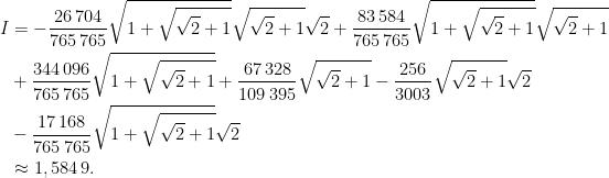 \begin{aligned}I&=-\dfrac{26\,704}{765\,765}\sqrt{1+\sqrt{\sqrt{2}+1}}\sqrt{\sqrt{2}+1}\sqrt{2}+\dfrac{83\,584}{765\,765}\sqrt{1+\sqrt{\sqrt{2}+1}}\sqrt{\sqrt{2}+1}\\&+\dfrac{344\,096}{765\,765}\sqrt{1+\sqrt{\sqrt{2}+1}}+\dfrac{67\,328}{109\,395}\sqrt{\sqrt{2}+1}-\dfrac{256}{3003}\sqrt{\sqrt{2}+1}\sqrt{2}\\&-\dfrac{17\,168}{765\,765}\sqrt{1+\sqrt{\sqrt{2}+1}}\sqrt{2}\\&\approx 1,584\,9.\end{aligned}