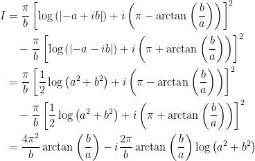 \begin{aligned}I &=\dfrac{\pi }{b}\left[ \log \left( \left\vert -a+ib\right\vert \right)+i\left( \pi -\arctan \left( \dfrac{b}{a}\right) \right) \right] ^{2} \\ &\quad-\dfrac{\pi }{b}\left[ \log \left( \left\vert -a-ib\right\vert \right) +i\left( \pi +\arctan \left( \dfrac{b}{a}\right) \right) \right] ^{2} \\ &=\dfrac{\pi }{b}\left[ \dfrac{1}{2}\log \left( a^{2}+b^{2}\right) +i\left( \pi -\arctan \left( \dfrac{b}{a}\right) \right) \right] ^{2} \\ &\quad-\dfrac{\pi }{b}\left[ \frac{1}{2}\log \left( a^{2}+b^{2}\right) +i\left( \pi +\arctan \left( \dfrac{b}{a}\right) \right) \right] ^{2} \\ &=\dfrac{4\pi ^{2}}{b}\arctan \left( \dfrac{b}{a}\right) -i\dfrac{2\pi }{b} \arctan \left( \frac{b}{a}\right) \log \left( a^{2}+b^{2}\right) \end{aligned}