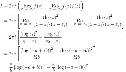 \begin{aligned}I &=2\pi i\left( \underset{\displaystyle{z=z_{1}}}{\text{\textrm{Res}}}f(z)+ \underset{\displaystyle{z=z_{2}}}{\text{\textrm{Res}}}f(z)f(z)\right) \\&=2\pi i\left[ \underset{\displaystyle{z=z_{1}}}{\text{\textrm{Res}}}\dfrac{\left( \log z\right) ^{2}}{\left( z-z_{1}\right) \left( z-z_{2}\right) }+\underset{\displaystyle{z=z_{2}}}{\text{\textrm{Res}}}\dfrac{\left( \log z\right)^{2}}{\left( z-z_{1}\right) \left( z-z_{2}\right) }\right] \\&=2\pi i\left[ \dfrac{\left( \log z_{1}\right) ^{2}}{z_{1}-z_{2}}+\dfrac{\left( \log z_{2}\right) ^{2}}{z_{2}-z_{1}}\right] \\&=2\pi i\left[ \dfrac{\left( \log \left( -a+ib\right) \right) ^{2}}{i2b}-\dfrac{\left( \log \left( -a-ib\right) \right) ^{2}}{i2b}\right] \\&=\dfrac{\pi }{b}\left[ \log \left( -a+ib\right) \right] ^{2}-\dfrac{\pi }{b}\left[ \log \left( -a-ib\right) \right] ^{2}\end{aligned}.