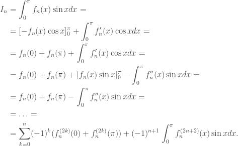 \begin{aligned}I_n&=\int_0^\pi f_n(x)\sin xdx=\\&=[-f_n(x)\cos x]_0^\pi+\int_0^\pi f_n'(x)\cos xdx=\\&=f_n(0)+f_n(\pi)+\int_0^\pi f_n'(x)\cos xdx=\\&=f_n(0)+f_n(\pi)+[f_n(x)\sin x]_0^\pi-\int_0^\pi f_n''(x)\sin xdx=\\&=f_n(0)+f_n(\pi)-\int_0^\pi f_n''(x)\sin xdx=\\&=\ldots=\\&=\sum_{k=0}^n(-1)^k(f_n^{(2k)}(0)+f_n^{(2k)}(\pi))+(-1)^{n+1}\int_0^\pi f_n^{(2n+2)}(x)\sin xdx.\end{aligned}