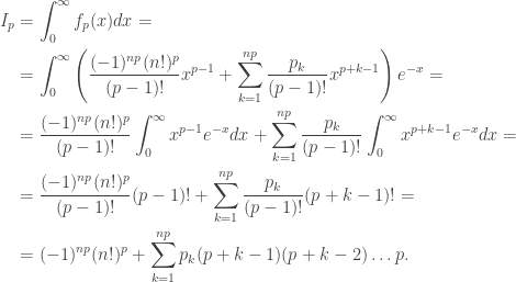 \begin{aligned}I_p&=\int_0^\infty f_p(x)dx=\\&=\int_0^\infty \left(\frac{(-1)^{np}(n!)^p}{(p-1)!}x^{p-1}+\sum_{k=1}^{np}\frac{p_k}{(p-1)!}x^{p+k-1}\right)e^{-x}=\\&=\frac{(-1)^{np}(n!)^{p}}{(p-1)!}\int_0^\infty x^{p-1}e^{-x}dx+\sum_{k=1}^{np}\frac{p_k}{(p-1)!}\int_0^\infty x^{p+k-1}e^{-x}dx=\\&=\frac{(-1)^{np}(n!)^{p}}{(p-1)!}(p-1)!+\sum_{k=1}^{np}\frac{p_k}{(p-1)!}(p+k-1)!=\\&=(-1)^{np}(n!)^p+\sum_{k=1}^{np}p_k(p+k-1)(p+k-2)\ldots p.\end{aligned}