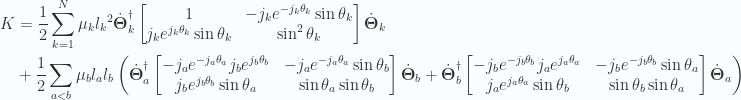 \begin{aligned}K &=\frac{1}{{2}}\sum_{k=1}^N\mu_k{l_k}^2{\dot{\boldsymbol{\Theta}}_k}^\dagger\begin{bmatrix}1 & - j_k e^{-j_k \theta_k} \sin\theta_k \\ j_k e^{j_k \theta_k} \sin\theta_k & \sin^2\theta_k \end{bmatrix}\dot{\boldsymbol{\Theta}}_k \\ &+\frac{1}{{2}}\sum_{a<b}\mu_bl_a l_b\left({\dot{\boldsymbol{\Theta}}_a}^\dagger\begin{bmatrix}- j_a e^{-j_a \theta_a} j_b e^{j_b\theta_b} & - j_a e^{-j_a \theta_a} \sin\theta_b \\ j_b e^{j_b \theta_b} \sin\theta_a & \sin\theta_a \sin\theta_b\end{bmatrix}\dot{\boldsymbol{\Theta}}_b +{\dot{\boldsymbol{\Theta}}_b}^\dagger\begin{bmatrix}- j_b e^{-j_b \theta_b} j_a e^{j_a\theta_a} & - j_b e^{-j_b \theta_b} \sin\theta_a \\ j_a e^{j_a \theta_a} \sin\theta_b & \sin\theta_b \sin\theta_a\end{bmatrix}\dot{\boldsymbol{\Theta}}_a\right)\end{aligned}