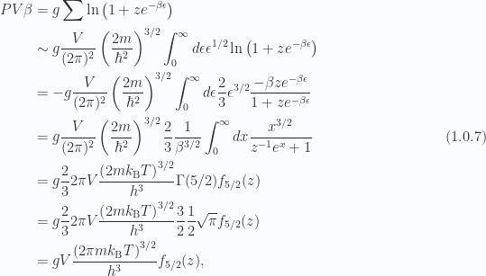 \begin{aligned}P V \beta &= g \sum \ln \left( 1 + z e^{-\beta \epsilon}  \right) \\ &\sim g \frac{V}{(2 \pi)^2 }\left( \frac{2 m}{\hbar^2}  \right)^{3/2}\int_0^\infty d\epsilon \epsilon^{1/2} \ln \left( 1 + z e^{-\beta \epsilon}  \right) \\ &= - g \frac{V}{(2 \pi)^2 }\left( \frac{2 m}{\hbar^2}  \right)^{3/2}\int_0^\infty d\epsilon \frac{2}{3} \epsilon^{3/2} \frac{-\beta z e^{-\beta \epsilon} }{ 1 + z e^{-\beta \epsilon} } \\ &= g\frac{V}{(2 \pi)^2 }\left( \frac{2 m}{\hbar^2}  \right)^{3/2}\frac{2}{3} \frac{1}{{\beta^{3/2}}}\int_0^\infty dx\frac{x^{3/2}}{z^{-1} e^{x} + 1 } \\ &= g\frac{2}{3} 2 \pi V\frac{\left( 2 m k_{\mathrm{B}} T \right)^{3/2}}{h^3 }\Gamma(5/2)f_{5/2}(z) \\ &= g\frac{2}{3} 2 \pi V\frac{\left( 2 m k_{\mathrm{B}} T \right)^{3/2}}{h^3 }\frac{3}{2} \frac{1}{2} \sqrt{\pi}f_{5/2}(z) \\ &= g V\frac{\left( 2 \pi m k_{\mathrm{B}} T \right)^{3/2}}{h^3 }f_{5/2}(z),\end{aligned} \hspace{\stretch{1}}(1.0.7)