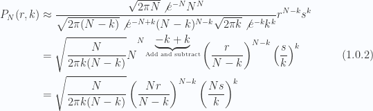 \begin{aligned}P_N(r, k) &\approx \frac{ \sqrt{2 \pi N} \not{{e^{-N}}} N^N }{\sqrt{2 \pi (N - k)} \not{{e^{-N + k}}} (N - k)^{N-k}\sqrt{2 \pi k} \not{{e^{-k}}} k^{k}}r^{N-k} s^k \\ &= \sqrt{\frac{N}{2 \pi k(N-k)}}N^{N\underbrace{-k + k}_{\text{Add and subtract}}}\left(  \frac{r}{N-k}  \right)^{N-k} \left(  \frac{s}{k}  \right)^k \\ &= \sqrt{\frac{N}{2 \pi k(N-k)}}\left(  \frac{N r}{N-k}  \right)^{N-k} \left(  \frac{N s}{k}  \right)^k\end{aligned} \hspace{\stretch{1}}(1.0.2)