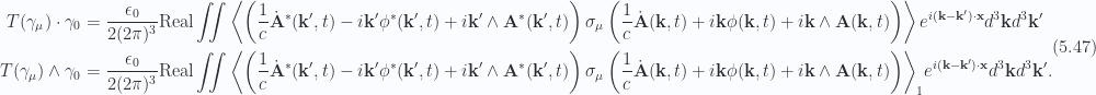 \begin{aligned}T(\gamma_\mu) \cdot \gamma_0 &= \frac{\epsilon_0}{2 (2 \pi)^3} \text{Real} \iint\left\langle{{\left(\frac{1}{c} {{\dot{\mathbf{A}}}}^{*}(\mathbf{k}',t)- i \mathbf{k}' {{\phi}}^{*}(\mathbf{k}', t)+ i \mathbf{k}' \wedge {\mathbf{A}}^{*}(\mathbf{k}', t)\right)\sigma_\mu\left(\frac{1}{c} \dot{\mathbf{A}}(\mathbf{k}, t)+ i \mathbf{k} \phi(\mathbf{k}, t)+ i \mathbf{k} \wedge \mathbf{A}(\mathbf{k}, t)\right)}}\right\rangle e^{i (\mathbf{k} -\mathbf{k}') \cdot \mathbf{x} } d^3 \mathbf{k} d^3 \mathbf{k}' \\ T(\gamma_\mu) \wedge \gamma_0 &= \frac{\epsilon_0}{2 (2 \pi)^3} \text{Real} \iint{\left\langle{{\left(\frac{1}{c} {{\dot{\mathbf{A}}}}^{*}(\mathbf{k}',t)- i \mathbf{k}' {{\phi}}^{*}(\mathbf{k}', t)+ i \mathbf{k}' \wedge {\mathbf{A}}^{*}(\mathbf{k}', t)\right)\sigma_\mu\left(\frac{1}{c} \dot{\mathbf{A}}(\mathbf{k}, t)+ i \mathbf{k} \phi(\mathbf{k}, t)+ i \mathbf{k} \wedge \mathbf{A}(\mathbf{k}, t)\right)}}\right\rangle}_{1}e^{i (\mathbf{k} -\mathbf{k}') \cdot \mathbf{x} } d^3 \mathbf{k} d^3 \mathbf{k}'.\end{aligned} \hspace{\stretch{1}}(5.47)
