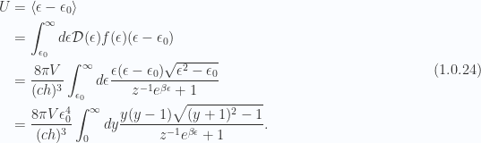 \begin{aligned}U &= \left\langle{{\epsilon - \epsilon_0}}\right\rangle \\ &= \int_{\epsilon_0}^\infty d\epsilon \mathcal{D}(\epsilon) f(\epsilon) (\epsilon - \epsilon_0) \\ &= \frac{8 \pi V}{(c h)^3}\int_{\epsilon_0}^\infty d\epsilon \frac{ \epsilon(\epsilon - \epsilon_0) \sqrt{ \epsilon^2 - \epsilon_0 } }{ z^{-1} e^{\beta \epsilon} + 1} \\ &= \frac{8 \pi V \epsilon_0^4}{(c h)^3}\int_{0}^\infty dy\frac{ y ( y - 1 ) \sqrt{ (y + 1)^2 - 1 }}{ z^{-1} e^{\beta \epsilon} + 1}.\end{aligned} \hspace{\stretch{1}}(1.0.24)