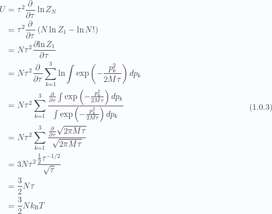 \begin{aligned}U &= \tau^2 \frac{\partial {}}{\partial {\tau}} \ln Z_N \\ &= \tau^2 \frac{\partial {}}{\partial {\tau}} \left(N \ln Z_1 - \ln N!\right) \\ &= N \tau^2 \frac{\partial {\ln Z_1 }}{\partial {\tau}} \\ &= N \tau^2 \frac{\partial {}}{\partial {\tau}} \sum_{k = 1}^{3} \ln\int \exp\left( - \frac{p_k^2 }{2 M \tau}\right) dp_k \\ &= N \tau^2\sum_{k = 1}^{3}\frac{\frac{\partial {}}{\partial {\tau}} \int \exp\left( - \frac{p_k^2 }{2 M \tau} \right) dp_k}{\int \exp\left( - \frac{p_k^2 }{2 M \tau} \right) dp_k} \\ &= N \tau^2\sum_{k = 1}^{3}\frac{\frac{\partial {}}{\partial {\tau}} \sqrt{ 2 \pi M \tau }}{\sqrt{ 2 \pi M \tau}} \\ &= 3 N \tau^2\frac{\frac{1}{{2}} \tau^{-1/2}}{\sqrt{ \tau}} \\ &= \frac{3}{2} N \tau \\ &= \frac{3}{2} N k_{\mathrm{B}} T\end{aligned} \hspace{\stretch{1}}(1.0.3)