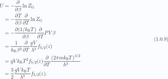 \begin{aligned}U &= - \frac{\partial {}}{\partial {\beta}} \ln Z_{\mathrm{G}} \\ &= - \frac{\partial {T}}{\partial {\beta}} \frac{\partial {}}{\partial {T}} \ln Z_{\mathrm{G}} \\ &= - \frac{\partial {(1/k_{\mathrm{B}} T)}}{\partial {\beta}} \frac{\partial {}}{\partial {T}} P V \beta \\ &= \frac{1}{{k_{\mathrm{B}} \beta^2}}\frac{\partial {}}{\partial {T}} \frac{g V}{\lambda^3} f_{5/2}(z) \\ &= g V k_{\mathrm{B}} T^2f_{5/2}(z)\frac{\partial {}}{\partial {T}} \frac{\left( 2 \pi m k_{\mathrm{B}} T  \right)^{3/2}}{h^3} \\ &= \frac{3}{2} \frac{g V k_{\mathrm{B}} T}{\lambda^3}f_{5/2}(z).\end{aligned} \hspace{\stretch{1}}(1.0.9)