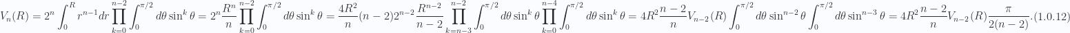 \begin{aligned}V_n(R) = 2^n \int_0^R r^{n-1} dr \prod_{k=0}^{n-2} \int_0^{\pi/2} d\theta \sin^k \theta= 2^n \frac{R^{n}}{n}\prod_{k=0}^{n-2} \int_0^{\pi/2} d\theta \sin^k \theta= \frac{4 R^2}{n} (n-2) 2^{n-2} \frac{R^{n-2}}{n-2}\prod_{k=n-3}^{n-2} \int_0^{\pi/2} d\theta \sin^k \theta\prod_{k=0}^{n-4} \int_0^{\pi/2} d\theta \sin^k \theta=4 R^2 \frac{n-2}{n} V_{n-2}(R)\int_0^{\pi/2} d\theta \sin^{n-2} \theta\int_0^{\pi/2} d\theta \sin^{n-3} \theta=4 R^2 \frac{n-2}{n} V_{n-2}(R)\frac{\pi}{2 (n-2)}.\end{aligned} \hspace{\stretch{1}}(1.0.12)