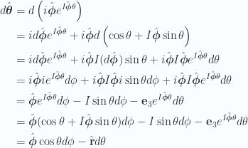 \begin{aligned}d\hat{\boldsymbol{\theta}}&= d \left( i \hat{\boldsymbol{\phi}} e^{I\hat{\boldsymbol{\phi}} \theta} \right) \\ &= i d \hat{\boldsymbol{\phi}} e^{I\hat{\boldsymbol{\phi}} \theta} + i \hat{\boldsymbol{\phi}} d \left( \cos\theta + I \hat{\boldsymbol{\phi}} \sin\theta \right) \\ &= i d \hat{\boldsymbol{\phi}} e^{I\hat{\boldsymbol{\phi}} \theta}+ i \hat{\boldsymbol{\phi}} I (d \hat{\boldsymbol{\phi}}) \sin\theta+ i \hat{\boldsymbol{\phi}} I \hat{\boldsymbol{\phi}} e^{I\hat{\boldsymbol{\phi}} \theta} d\theta \\ &= i \hat{\boldsymbol{\phi}} i e^{I\hat{\boldsymbol{\phi}} \theta} d\phi+ i \hat{\boldsymbol{\phi}} I \hat{\boldsymbol{\phi}} i \sin\theta d\phi+ i \hat{\boldsymbol{\phi}} I \hat{\boldsymbol{\phi}} e^{I\hat{\boldsymbol{\phi}} \theta} d\theta \\ &= \hat{\boldsymbol{\phi}} e^{I\hat{\boldsymbol{\phi}} \theta} d\phi- I \sin\theta d\phi- \mathbf{e}_3 e^{I\hat{\boldsymbol{\phi}} \theta} d\theta \\ &= \hat{\boldsymbol{\phi}} (\cos\theta + I \hat{\boldsymbol{\phi}} \sin\theta) d\phi- I \sin\theta d\phi- \mathbf{e}_3 e^{I\hat{\boldsymbol{\phi}} \theta} d\theta \\ &= \hat{\boldsymbol{\phi}} \cos\theta d\phi - \hat{\mathbf{r}} d\theta\end{aligned}