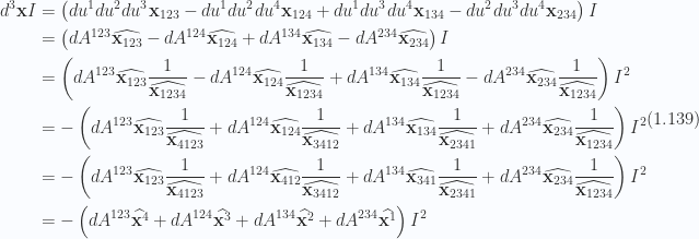 \begin{aligned}d^3 \mathbf{x} I &= \left( { du^1 du^2 du^3 \mathbf{x}_{123}-du^1 du^2 du^4 \mathbf{x}_{124}+du^1 du^3 du^4 \mathbf{x}_{134}-du^2 du^3 du^4 \mathbf{x}_{234}} \right) I \\ &= \left( { dA^{123} \widehat{ \mathbf{x}_{123} } -dA^{124} \widehat{ \mathbf{x}_{124} } +dA^{134} \widehat{ \mathbf{x}_{134} } -dA^{234} \widehat{ \mathbf{x}_{234} }} \right) I \\ &= \left( { dA^{123} \widehat{ \mathbf{x}_{123} } \frac{1}{{\widehat{\mathbf{x}_{1234} }}} -dA^{124} \widehat{ \mathbf{x}_{124} } \frac{1}{{\widehat{\mathbf{x}_{1234} }}} +dA^{134} \widehat{ \mathbf{x}_{134} } \frac{1}{{\widehat{\mathbf{x}_{1234} }}} -dA^{234} \widehat{ \mathbf{x}_{234} } \frac{1}{{\widehat{\mathbf{x}_{1234} }}}} \right) I^2 \\ &= -\left( { dA^{123} \widehat{ \mathbf{x}_{123} } \frac{1}{{\widehat{\mathbf{x}_{4123} }}} +dA^{124} \widehat{ \mathbf{x}_{124} } \frac{1}{{\widehat{\mathbf{x}_{3412} }}} +dA^{134} \widehat{ \mathbf{x}_{134} } \frac{1}{{\widehat{\mathbf{x}_{2341} }}} +dA^{234} \widehat{ \mathbf{x}_{234} } \frac{1}{{\widehat{\mathbf{x}_{1234} }}}} \right) I^2 \\ &= -\left( { dA^{123} \widehat{ \mathbf{x}_{123} } \frac{1}{{\widehat{\mathbf{x}_{4123} }}} +dA^{124} \widehat{ \mathbf{x}_{412} } \frac{1}{{\widehat{\mathbf{x}_{3412} }}} +dA^{134} \widehat{ \mathbf{x}_{341} } \frac{1}{{\widehat{\mathbf{x}_{2341} }}} +dA^{234} \widehat{ \mathbf{x}_{234} } \frac{1}{{\widehat{\mathbf{x}_{1234} }}}} \right) I^2 \\ &= -\left( { dA^{123} \widehat{ \mathbf{x}^{4} } +dA^{124} \widehat{ \mathbf{x}^{3} } +dA^{134} \widehat{ \mathbf{x}^{2} } +dA^{234} \widehat{ \mathbf{x}^{1} } } \right) I^2\end{aligned} \hspace{\stretch{1}}(1.139)