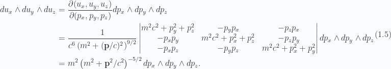 \begin{aligned}du_x \wedge du_y \wedge du_z &= \frac{\partial(u_x, u_y, u_z)}{\partial(p_x, p_y, p_z)}dp_x \wedge dp_y \wedge dp_z \\ &= \frac{1}{{c^6 \left( { m^2 + (\mathbf{p}/c)^2 } \right)^{9/2}}}\begin{vmatrix}m^2 c^2 + p_y^2 + p_z^2 & - p_y p_x & - p_z p_x \\ -p_x p_y & m^2 c^2 + p_x^2 + p_z^2 & - p_z p_y \\ -p_x p_z & -p_y p_z & m^2 c^2 + p_x^2 + p_y^2\end{vmatrix}dp_x \wedge dp_y \wedge dp_z \\ &= m^2 \left( { m^2 + \mathbf{p}^2/c^2 } \right)^{-5/2}dp_x \wedge dp_y \wedge dp_z.\end{aligned} \hspace{\stretch{1}}(1.5)