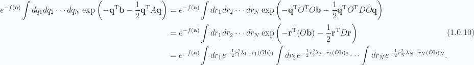 \begin{aligned}e^{-f(\mathbf{a})}\int dq_1 dq_2 \cdots dq_N \exp\left(  -\mathbf{q}^\text{T} \mathbf{b} - \frac{1}{{2}} \mathbf{q}^\text{T} A \mathbf{q}  \right) &= e^{-f(\mathbf{a})}\int dr_1 dr_2 \cdots dr_N \exp\left(  -\mathbf{q}^\text{T} O^\text{T} O \mathbf{b} - \frac{1}{{2}} \mathbf{q}^\text{T} O^\text{T} D O \mathbf{q}  \right) \\ &= e^{-f(\mathbf{a})}\int dr_1 dr_2 \cdots dr_N \exp\left(  -\mathbf{r}^\text{T} (O \mathbf{b}) - \frac{1}{{2}} \mathbf{r}^\text{T} D \mathbf{r}  \right) \\ &= e^{-f(\mathbf{a})}\int dr_1 e^{ -\frac{1}{{2}} r_1^2 \lambda_1 - r_1 (O \mathbf{b})_1 }\int dr_2 e^{ -\frac{1}{{2}} r_2^2 \lambda_2 - r_2 (O \mathbf{b})_2 }\cdots \int dr_N e^{ -\frac{1}{{2}} r_N^2 \lambda_N - r_N (O \mathbf{b})_N }.\end{aligned} \hspace{\stretch{1}}(1.0.10)