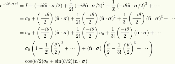 \begin{aligned}e^{-i \theta \hat{\mathbf{n}} \cdot \boldsymbol{\sigma}/2}&= I +\left(-i \theta \hat{\mathbf{n}} \cdot \boldsymbol{\sigma}/2\right)+\frac{1}{{2!}}\left(-i \theta \hat{\mathbf{n}} \cdot \boldsymbol{\sigma}/2\right)^2+\frac{1}{{3!}}\left(-i \theta \hat{\mathbf{n}} \cdot \boldsymbol{\sigma}/2\right)^3+ \cdots \\ &=\sigma_0 +\left(\frac{-i \theta}{2}\right) (\hat{\mathbf{n}} \cdot \boldsymbol{\sigma})+\frac{1}{{2!}} \left(\frac{-i \theta}{2}\right) (\hat{\mathbf{n}} \cdot \boldsymbol{\sigma})^2+\frac{1}{{3!}} \left(\frac{-i \theta}{2}\right) (\hat{\mathbf{n}} \cdot \boldsymbol{\sigma})^3+ \cdots \\ &=\sigma_0 +\left(\frac{-i \theta}{2}\right) (\hat{\mathbf{n}} \cdot \boldsymbol{\sigma})+\frac{1}{{2!}} \left(\frac{-i \theta}{2}\right) \sigma_0+\frac{1}{{3!}} \left(\frac{-i \theta}{2}\right) (\hat{\mathbf{n}} \cdot \boldsymbol{\sigma}) + \cdots \\ &=\sigma_0 \left( 1 - \frac{1}{{2!}}\left(\frac{\theta}{2}\right)^2 + \cdots \right) +(\hat{\mathbf{n}} \cdot \boldsymbol{\sigma}) \left( \frac{\theta}{2} - \frac{1}{{3!}}\left(\frac{\theta}{2}\right)^3 + \cdots \right) \\ &=\cos(\theta/2) \sigma_0 + \sin(\theta/2) (\hat{\mathbf{n}} \cdot \boldsymbol{\sigma})\end{aligned}