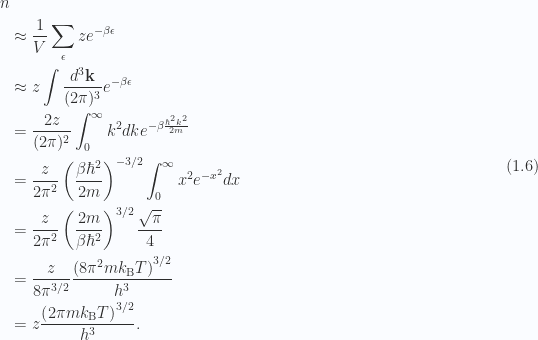 \begin{aligned}n \\ &\approx \frac{1}{ V } \sum_\epsilon z e^{-\beta \epsilon} \\ &\approx z \int \frac{d^3 \mathbf{k}}{(2 \pi)^3}e^{-\beta \epsilon} \\ &= \frac{2 z}{(2 \pi)^2} \int_0^\infty k^2 dk e^{-\beta \frac{\hbar^2 k^2}{2m} } \\ &= \frac{z}{2 \pi^2} \left( { \frac{\beta \hbar^2}{2m} } \right)^{-3/2} \int_0^\infty x^2 e^{-x^2} dx \\ &= \frac{z}{2 \pi^2} \left( { \frac{2m}{\beta \hbar^2} } \right)^{3/2} \frac{\sqrt{\pi}}{4} \\ &= \frac{z}{8 \pi^{3/2}} \frac{\left( {8 \pi^2 m k_{\mathrm{B}} T } \right)^{3/2}}{h^3} \\ &= z \frac{\left( { 2 \pi m k_{\mathrm{B}} T } \right)^{3/2}}{h^3}.\end{aligned} \hspace{\stretch{1}}(1.6)